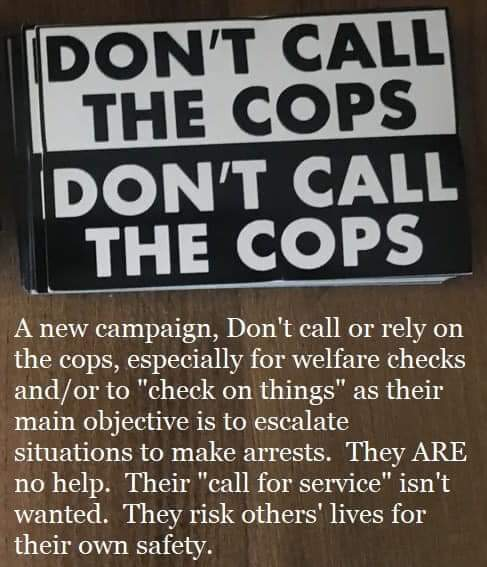 "Image: black and white stickers that say ""DON'T CALL THE COPS"" in block text. Text: ""A new campaign, Don't call or rely on the cops, especially for welfare checks and/or to ""check on things"" as their main objective is to escalate situations to make arrests. They ARE no help. Their ""call for service"" isn't wanted. They risk others' lives for their own safety."